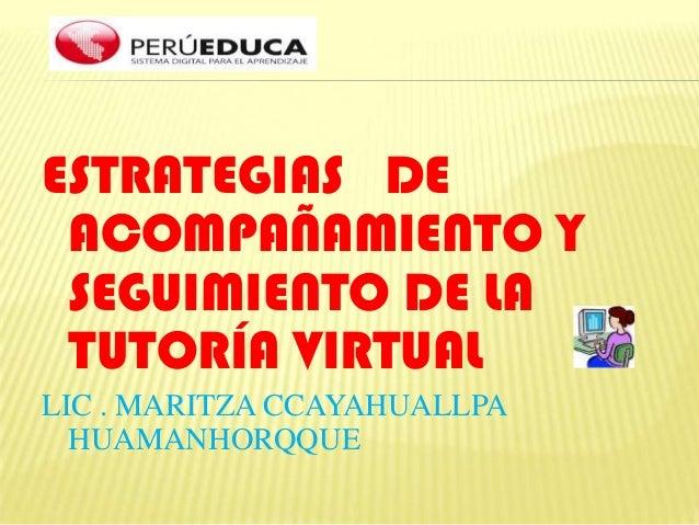 ESTRATEGIAS DE ACOMPAÑAMIENTO Y SEGUIMIENTO DE LA TUTORÍA VIRTUAL LIC . MARITZA CCAYAHUALLPA HUAMANHORQQUE