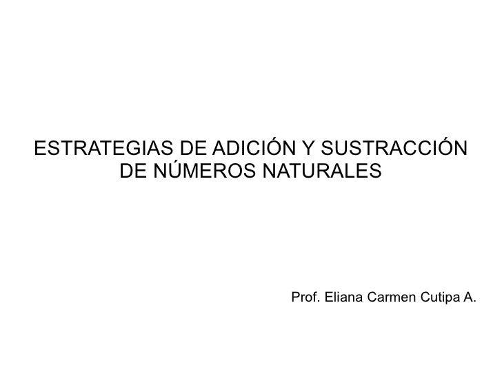 ESTRATEGIAS DE ADICIÓN Y SUSTRACCIÓN DE NÚMEROS NATURALES Prof. Eliana Carmen Cutipa A.