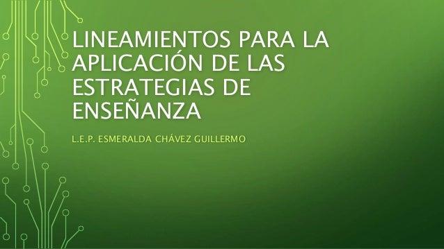 LINEAMIENTOS PARA LA APLICACIÓN DE LAS ESTRATEGIAS DE ENSEÑANZA L.E.P. ESMERALDA CHÁVEZ GUILLERMO
