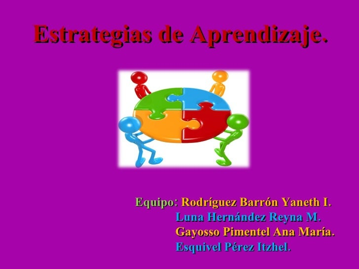 Estrategias de Aprendizaje. Equipo:  Rodríguez Barrón Yaneth I. Luna Hernández Reyna M. Gayosso Pimentel Ana María. Esquiv...