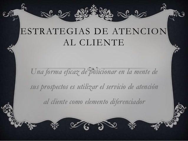 ESTRATEGIAS DE ATENCION AL CLIENTE Una forma eficaz de posicionar en la mente de sus prospectos es utilizar el servicio de...