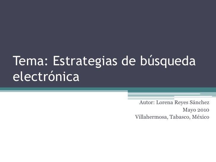 Tema: Estrategias de búsqueda electrónica<br />Autor: Lorena Reyes Sánchez<br />Mayo 2010<br />Villahermosa, Tabasco, Méxi...