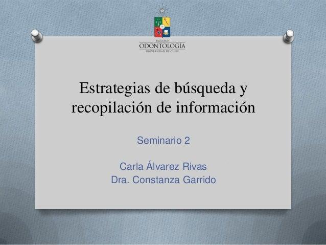 Estrategias de búsqueda yrecopilación de informaciónSeminario 2Carla Álvarez RivasDra. Constanza Garrido