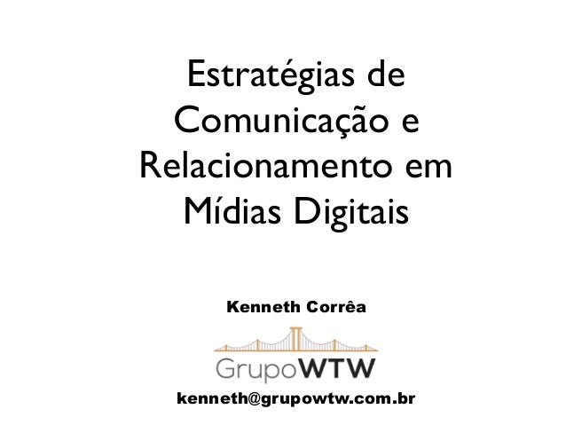 Estratégias de Comunicação e Relacionamento em Mídias Digitais Kenneth Corrêa kenneth@grupowtw.com.br