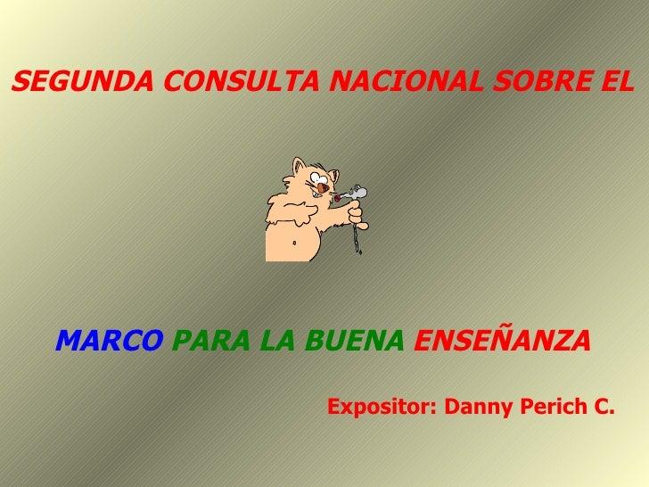 SEGUNDA CONSULTA NACIONAL SOBRE EL MARCO   PARA LA BUENA   ENSEÑANZA Expositor: Danny Perich C.