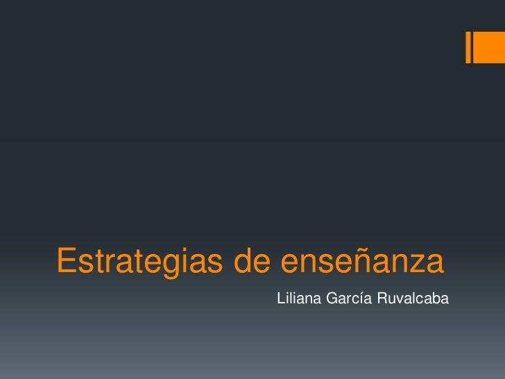 Estrategias de enseñanza             Liliana García Ruvalcaba