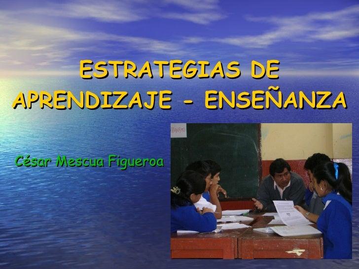 ESTRATEGIAS DE APRENDIZAJE - ENSEÑANZA <ul><li>César Mescua Figueroa </li></ul>