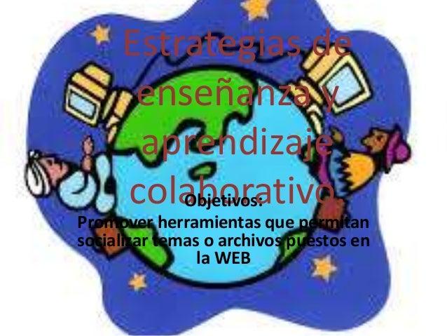 Estrategias de enseñanza y aprendizaje colaborativo.Objetivos: Promover herramientas que permitan socializar temas o archi...