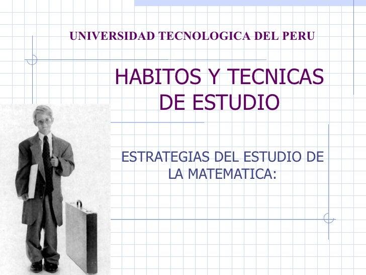 UNIVERSIDAD TECNOLOGICA DEL PERU     HABITOS Y TECNICAS         DE ESTUDIO      ESTRATEGIAS DEL ESTUDIO DE            LA M...