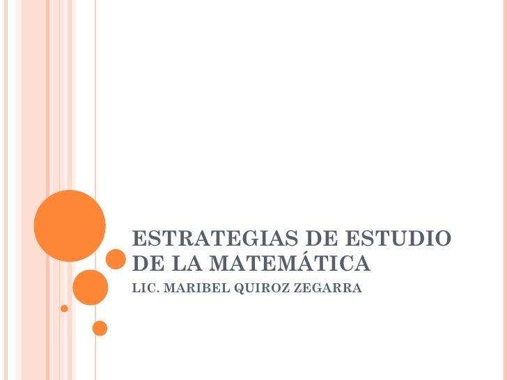 ESTRATEGIAS DE ESTUDIODE LA MATEMÁTICALIC. MARIBEL QUIROZ ZEGARRA