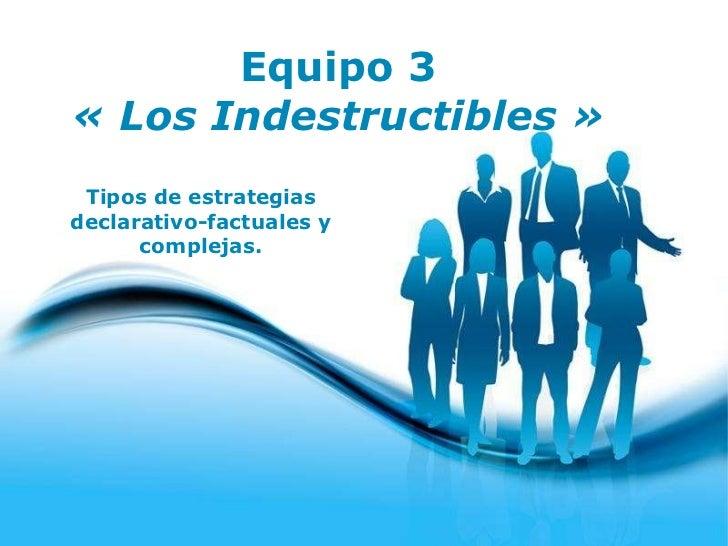 Equipo 3 «Los Indestructibles» Tipos de estrategias declarativo-factuales y complejas.