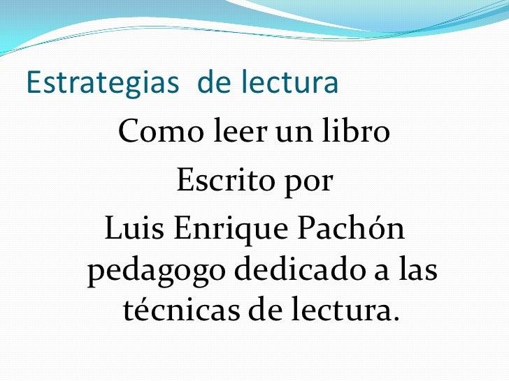Estrategias de lectura       Como leer un libro           Escrito por      Luis Enrique Pachón    pedagogo dedicado a las ...