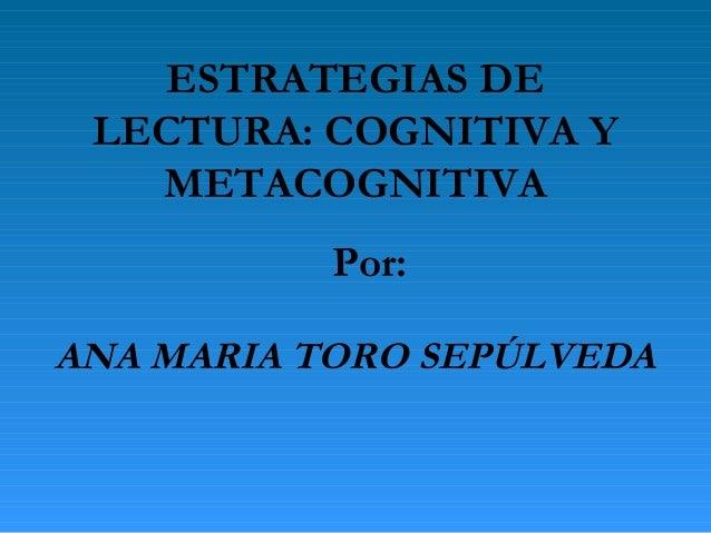 ESTRATEGIAS DE LECTURA: COGNITIVA Y   METACOGNITIVA           Por:ANA MARIA TORO SEPÚLVEDA