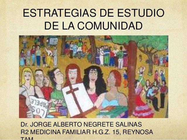 ESTRATEGIAS DE ESTUDIO   DE LA COMUNIDADDr. JORGE ALBERTO NEGRETE SALINASR2 MEDICINA FAMILIAR H.G.Z. 15, REYNOSA