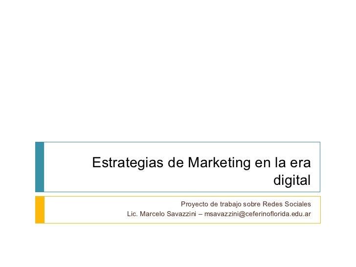 Estrategias de Marketing en la era digital Proyecto de trabajo sobre Redes Sociales Lic. Marcelo Savazzini – msavazzini@ce...