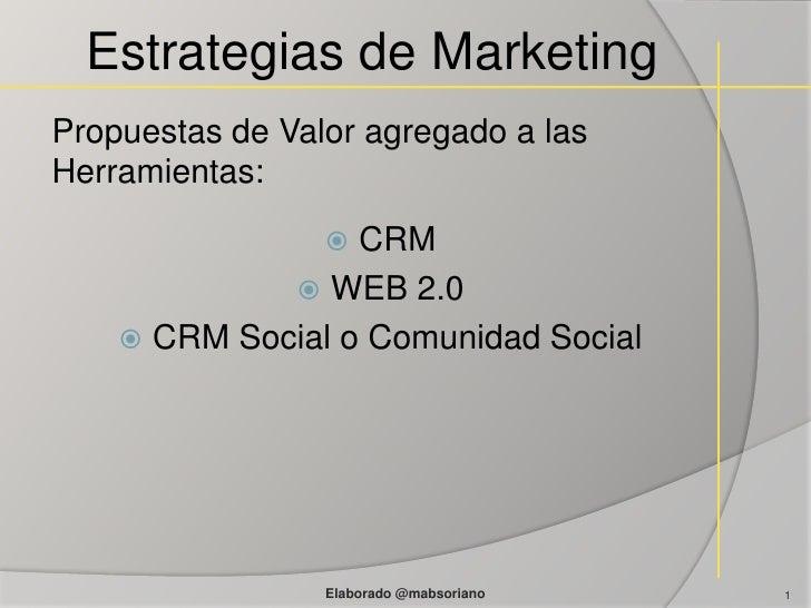 Estrategias de Marketing<br />Propuestas de Valor agregado a las Herramientas:<br />CRM<br />WEB 2.0<br />CRM Social o Com...
