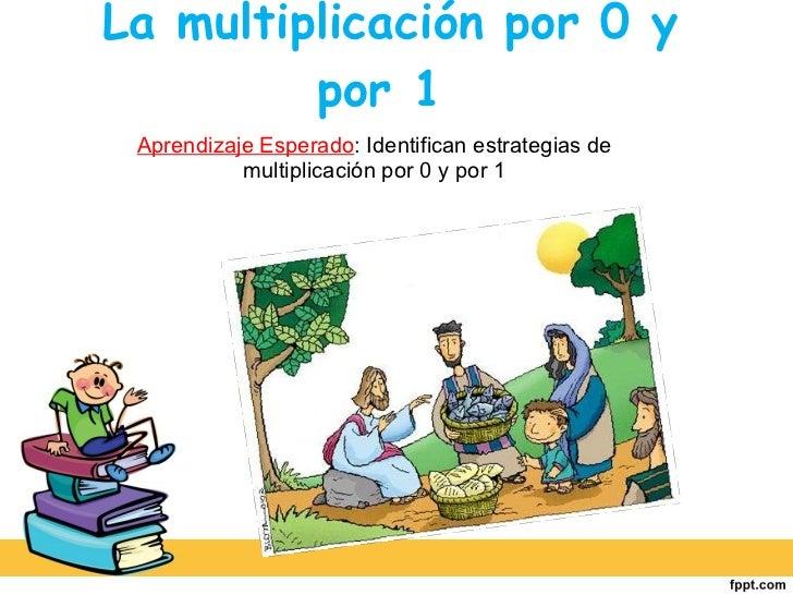 La multiplicación por 0 y por 1  Aprendizaje Esperado : Identifican estrategias de multiplicación por 0 y por 1