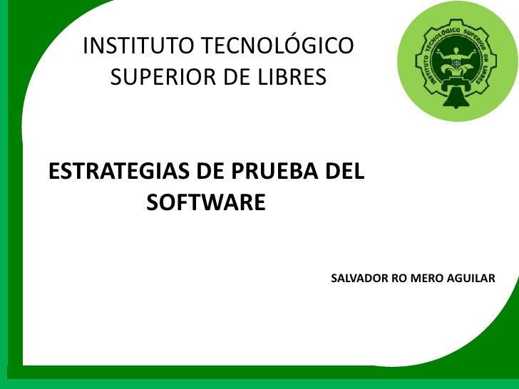 INSTITUTO TECNOLÓGICO    SUPERIOR DE LIBRESESTRATEGIAS DE PRUEBA DEL       SOFTWARE                      SALVADOR RO MERO ...
