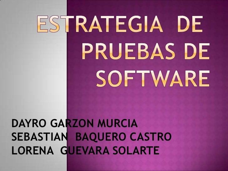 ESTRATEGIA DE PRUEBAS DE SOFTWARE<br />DAYRO GARZON MURCIA<br />SEBASTIAN  BAQUERO CASTRO<br />LORENA  GUEVARA SOLARTE<b...