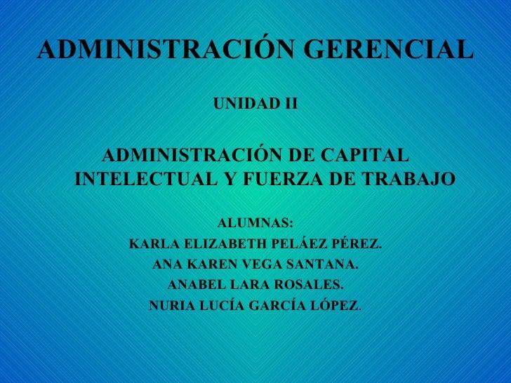 ADMINISTRACIÓN GERENCIAL <ul><li>UNIDAD II </li></ul><ul><li>ADMINISTRACIÓN DE CAPITAL INTELECTUAL Y FUERZA DE TRABAJO </l...