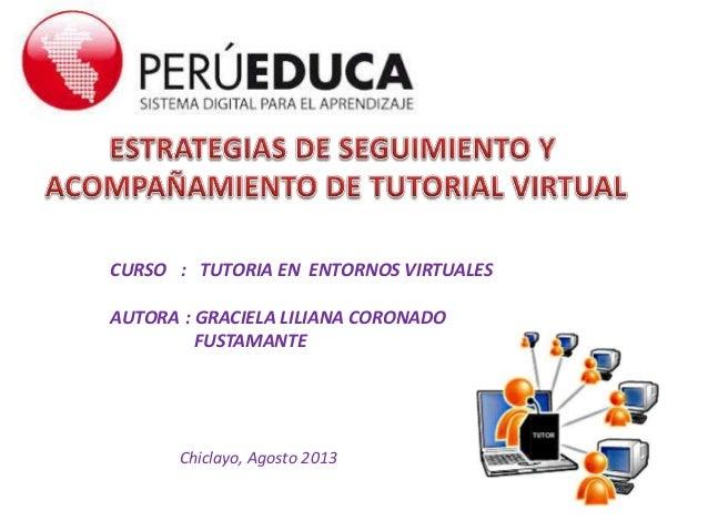 CURSO : TUTORIA EN ENTORNOS VIRTUALES AUTORA : GRACIELA LILIANA CORONADO FUSTAMANTE Chiclayo, Agosto 2013