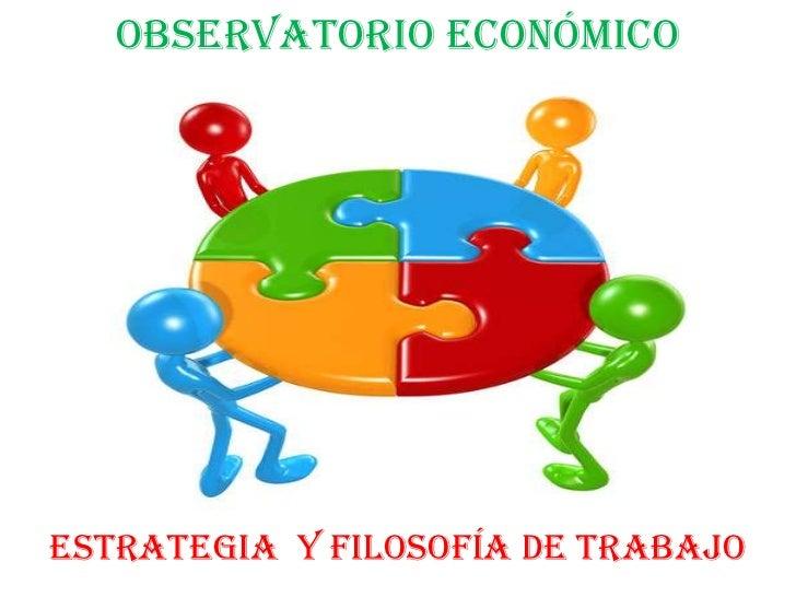 OBSERVATORIO ECONÓMICOESTRATEGIA Y FILOSOFÍA DE TRABAJO