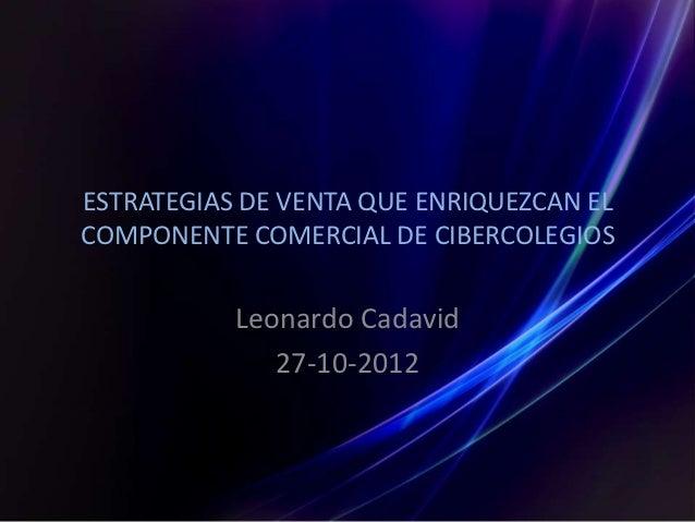 ESTRATEGIAS DE VENTA QUE ENRIQUEZCAN ELCOMPONENTE COMERCIAL DE CIBERCOLEGIOS           Leonardo Cadavid              27-10...