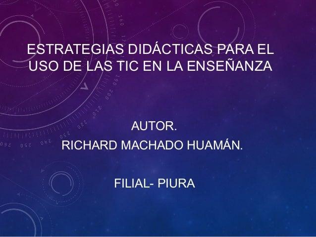 ESTRATEGIAS DIDÁCTICAS PARA EL USO DE LAS TIC EN LA ENSEÑANZA AUTOR. RICHARD MACHADO HUAMÁN. FILIAL- PIURA