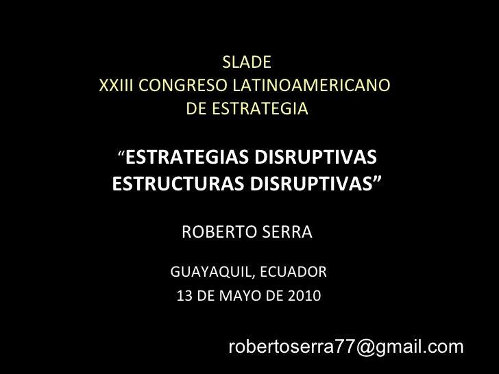 """SLADE XXIII CONGRESO LATINOAMERICANO  DE ESTRATEGIA """" ESTRATEGIAS DISRUPTIVAS ESTRUCTURAS DISRUPTIVAS"""" ROBERTO SERRA GUAYA..."""