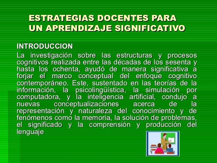 ESTRATEGIAS DOCENTES PARA UN APRENDIZAJE SIGNIFICATIVO INTRODUCCIÓN La investigación sobre las estructuras y procesos cogn...
