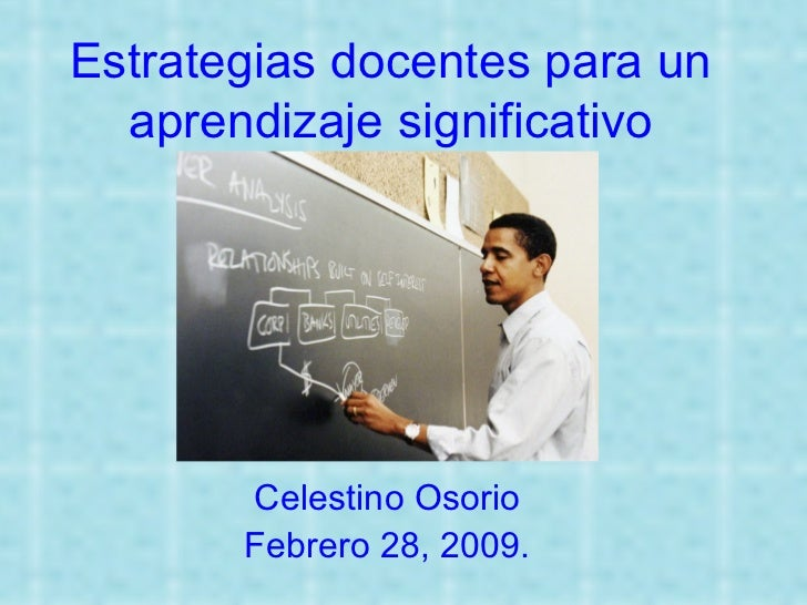 Estrategias docentes para un aprendizaje significativo Celestino Osorio Febrero 28, 2009.