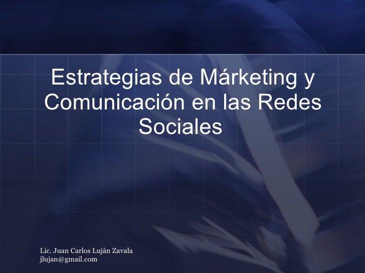 Estrategias de Márketing y Comunicación en las Redes Sociales   Lic. Juan Carlos Luján Zavala  [email_address]