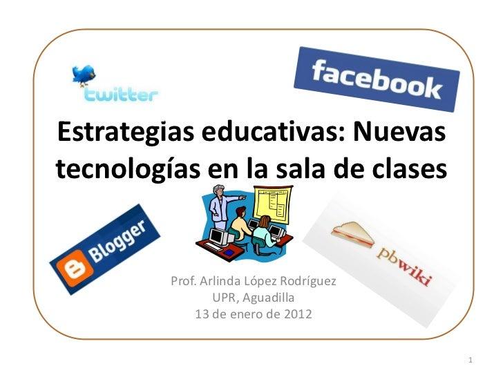 Estrategias educativas: Nuevastecnologías en la sala de clases         Prof. Arlinda López Rodríguez                 UPR, ...