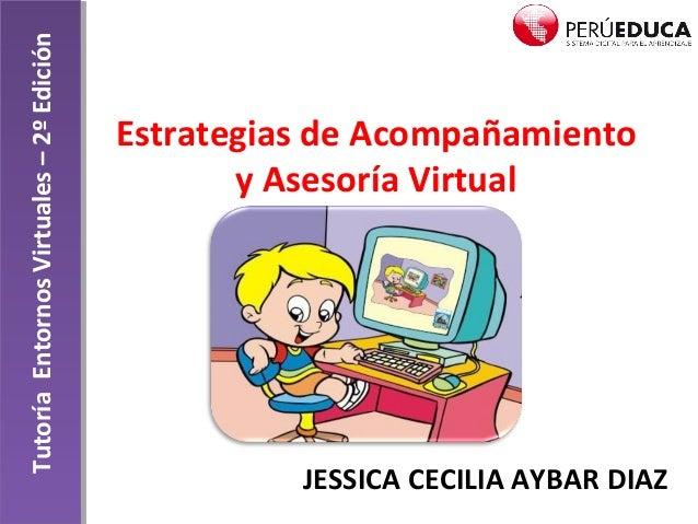Estrategias de Acompañamiento y Asesoría Virtual JESSICA CECILIA AYBAR DIAZ TutoríaEntornosVirtuales–2ºEdición