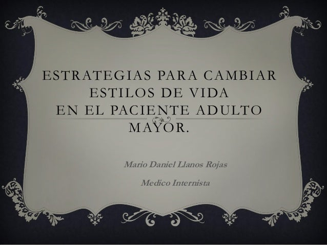 ESTRATEGIAS PARA CAMBIAR ESTILOS DE VIDA EN EL PACIENTE ADULTO MAYOR. Mario Daniel Llanos Rojas Medico Internista