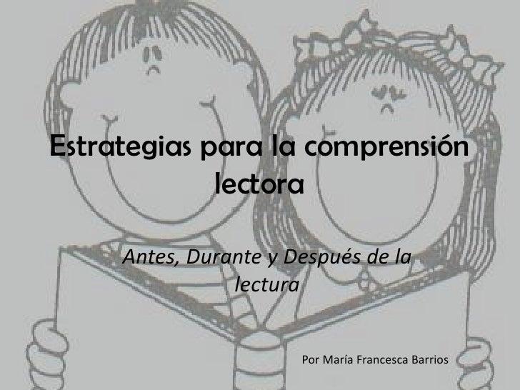Estrategias para la comprensión lectora<br />Antes, Durante y Después de la lectura<br />Por María Francesca Barrios<br />