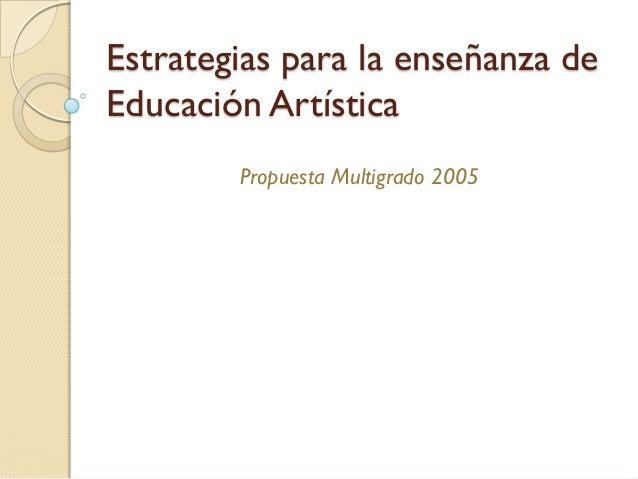 Estrategias para la enseñanza deEducación Artística        Propuesta Multigrado 2005