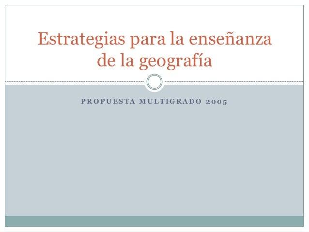 Estrategias para la enseñanza       de la geografía     PROPUESTA MULTIGRADO 2005