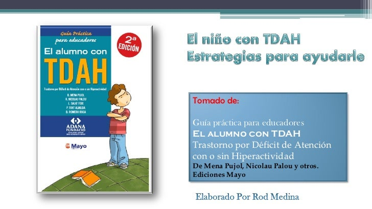 Tomado de:Guía práctica para educadoresEl alumno con TDAHTrastorno por Déficit de Atencióncon o sin HiperactividadDe Mena ...