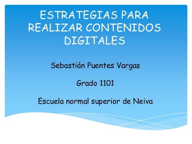 ESTRATEGIAS PARA  REALIZAR CONTENIDOS  DIGITALES  Sebastián Puentes Vargas  Grado 1101  Escuela normal superior de Neiva