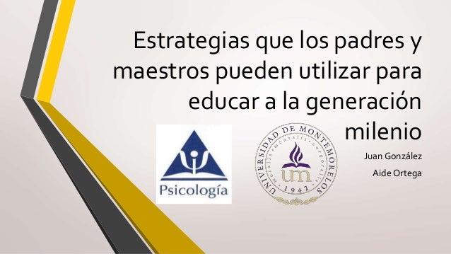 Estrategias que los padres y maestros pueden utilizar para educar a la generación milenio Juan González Aide Ortega