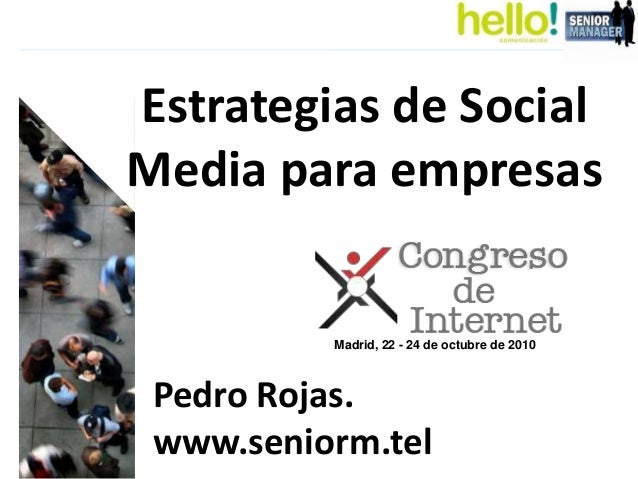 Estrategias de Social Media para empresas Pedro Rojas. www.seniorm.tel Madrid, 22 - 24 de octubre de 2010