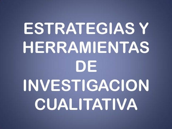 ESTRATEGIAS Y HERRAMIENTAS       DE INVESTIGACION   CUALITATIVA