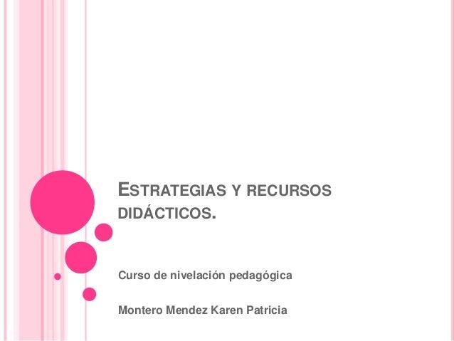 ESTRATEGIAS Y RECURSOS DIDÁCTICOS. Curso de nivelación pedagógica Montero Mendez Karen Patricia