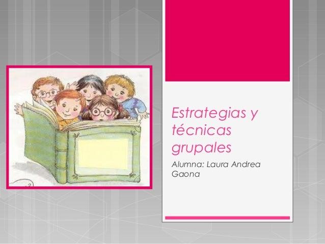 Estrategias ytécnicasgrupalesAlumna: Laura AndreaGaona