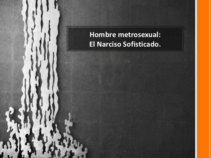 Hombre metrosexual:<br />El Narciso Sofisticado.<br />