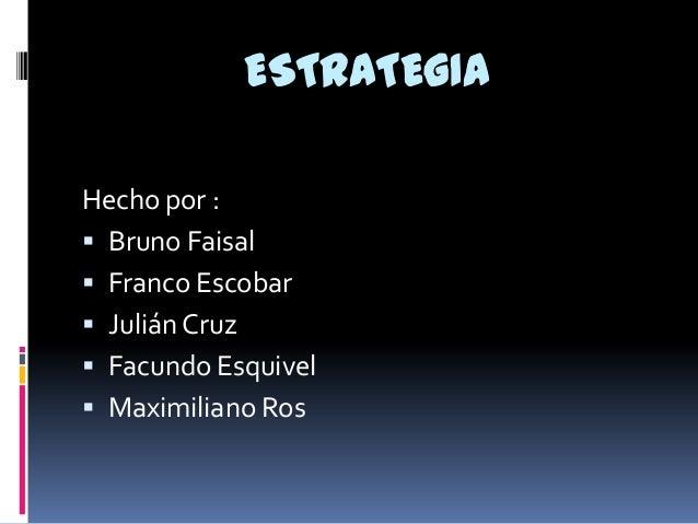 ESTRATEGIA Hecho por :  Bruno Faisal  Franco Escobar  Julián Cruz  Facundo Esquivel  Maximiliano Ros