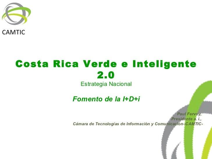 Costa Rica Verde e Inteligente 2.0 Estrategia Nacional Fomento de la I+D+i Paul Fervoy,  Presidente a. i.,  Cámara de Tecn...