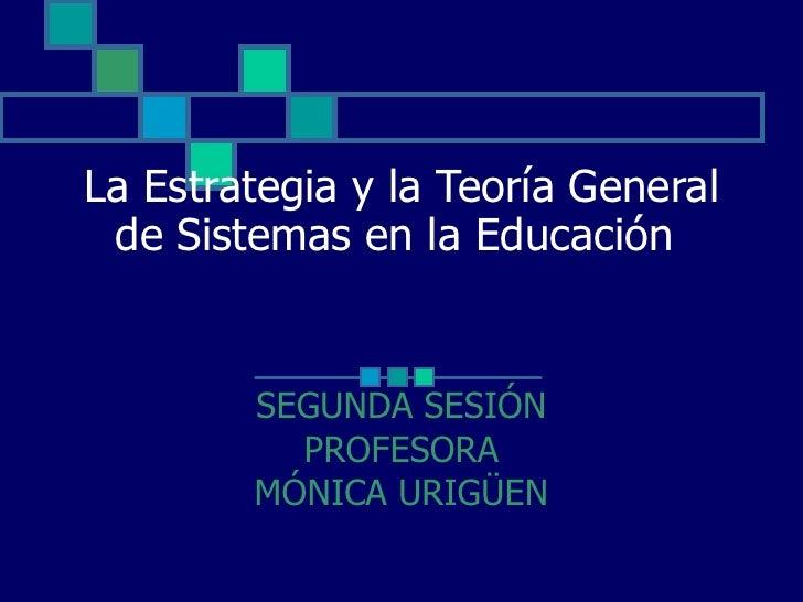La Estrategia y la Teoría General de Sistemas en la Educación  SEGUNDA SESIÓN PROFESORA MÓNICA URIGÜEN