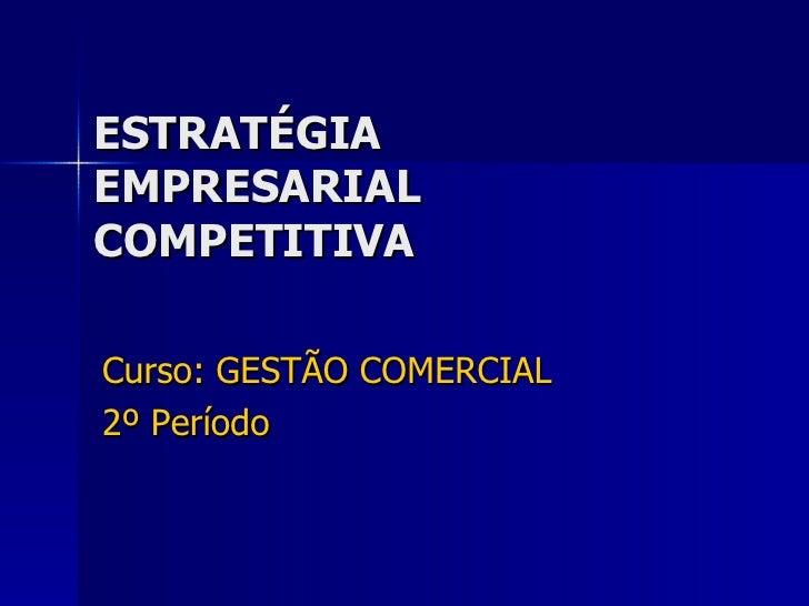 ESTRATÉGIA EMPRESARIAL COMPETITIVA Curso: GESTÃO COMERCIAL 2º Período